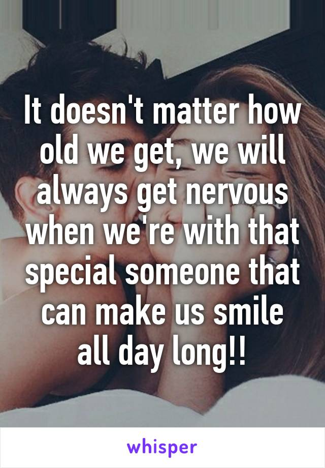 It doesn't matter how old we get, we will always get nervous when we're with that special someone that can make us smile all day long!!