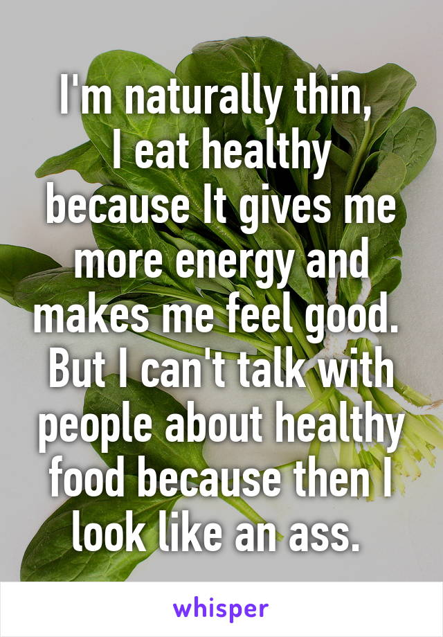 I'm naturally thin,  I eat healthy because It gives me more energy and makes me feel good.  But I can't talk with people about healthy food because then I look like an ass.