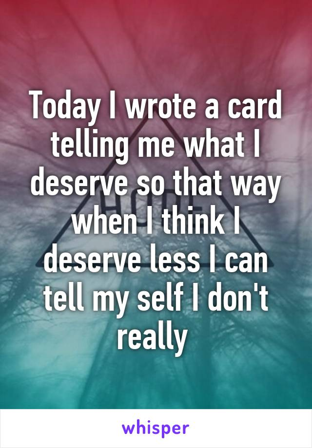 Today I wrote a card telling me what I deserve so that way when I think I deserve less I can tell my self I don't really