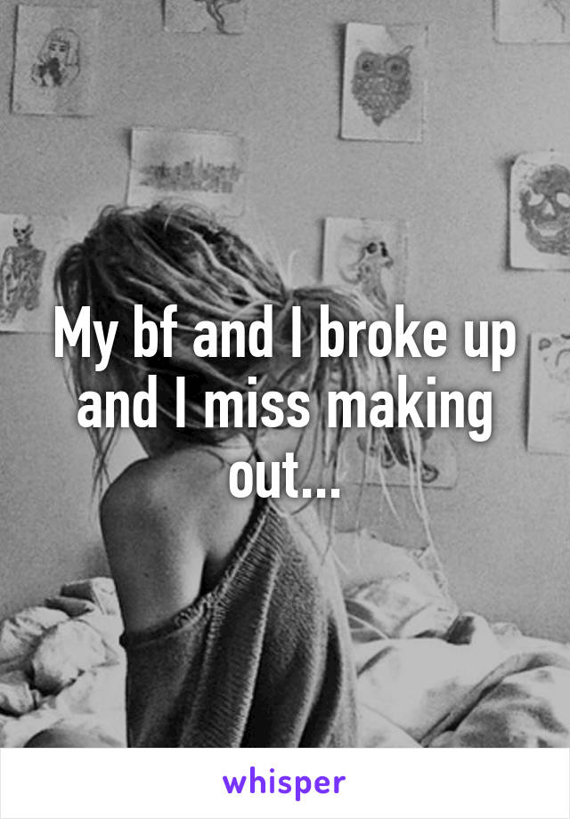My bf and I broke up and I miss making out...
