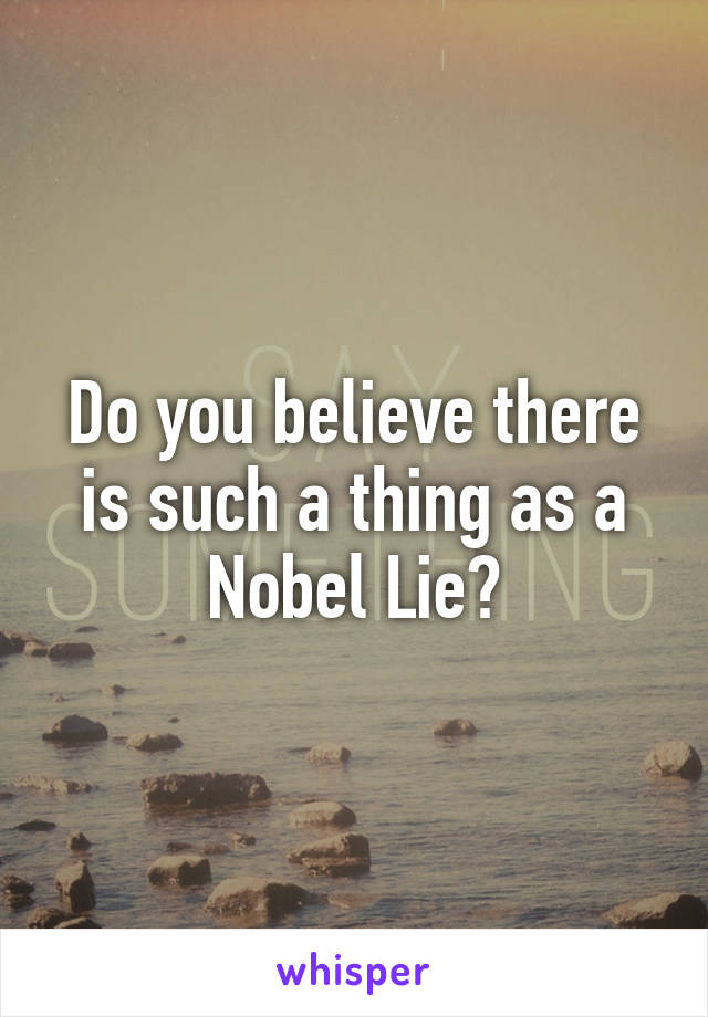 Do you believe there is such a thing as a Nobel Lie?