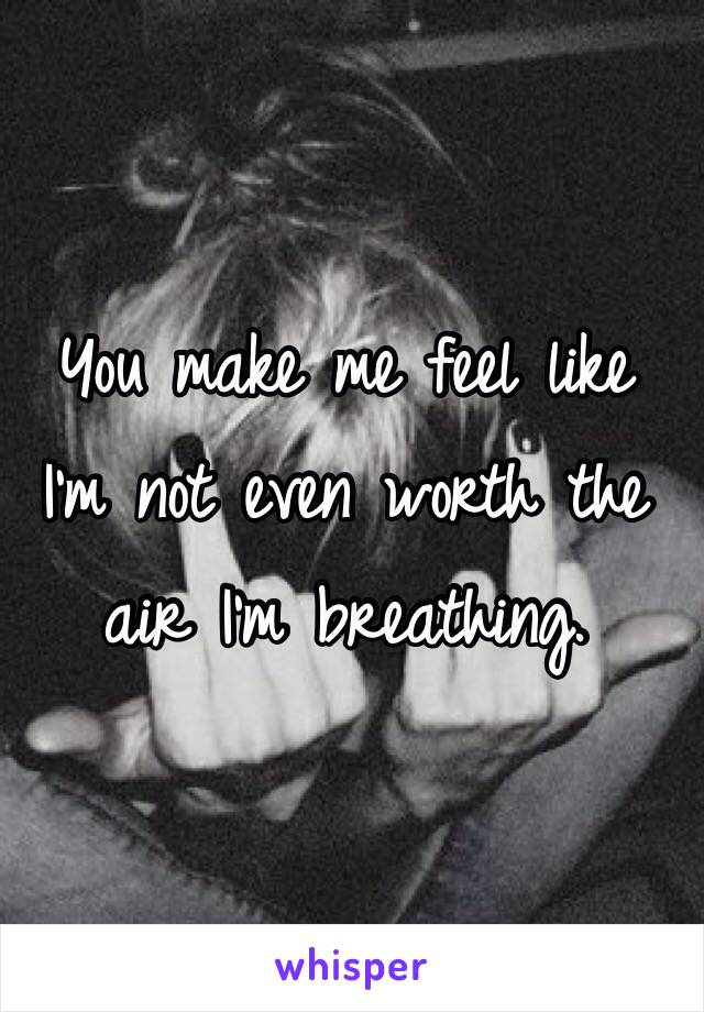 You make me feel like I'm not even worth the  air I'm breathing.