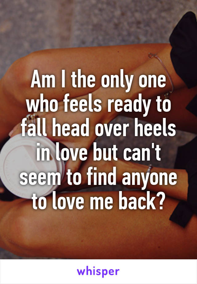 Am I the only one who feels ready to fall head over heels in love but can't seem to find anyone to love me back?