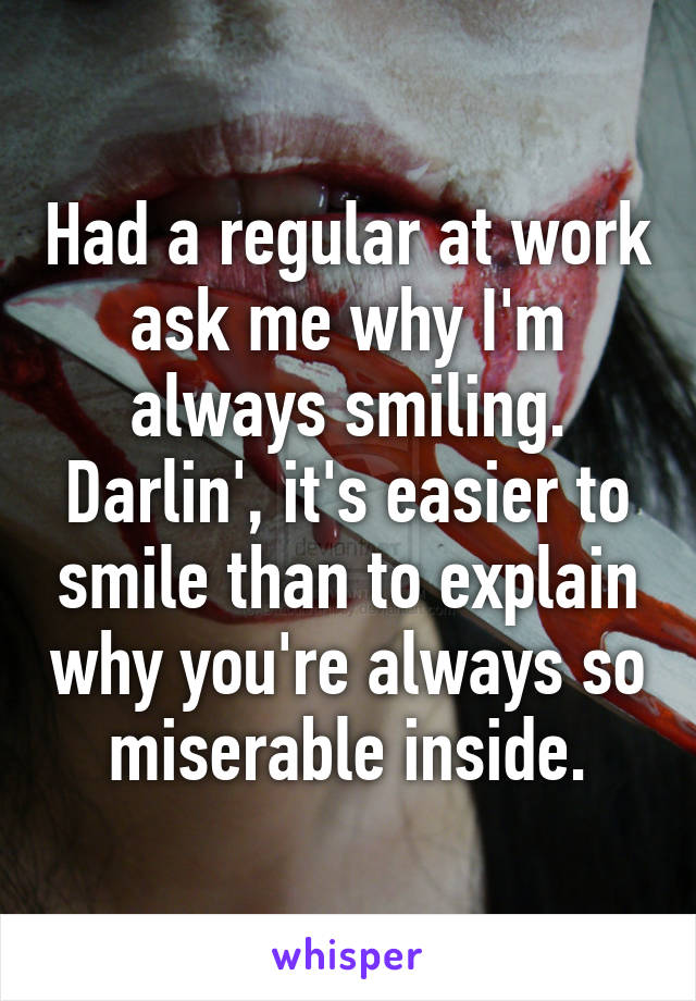 Had a regular at work ask me why I'm always smiling. Darlin', it's easier to smile than to explain why you're always so miserable inside.