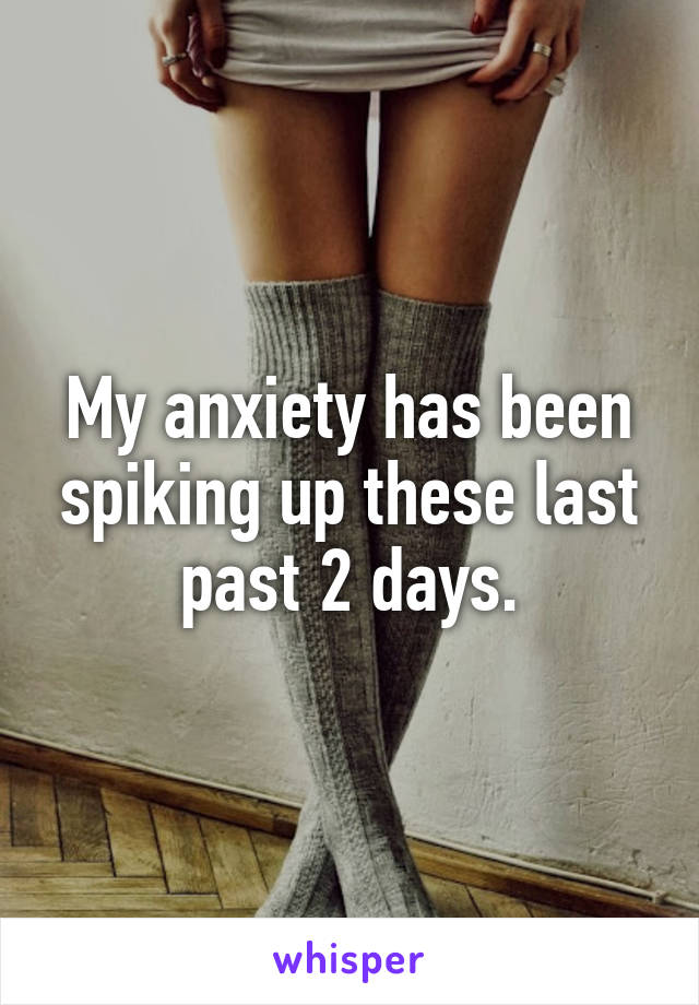 My anxiety has been spiking up these last past 2 days.
