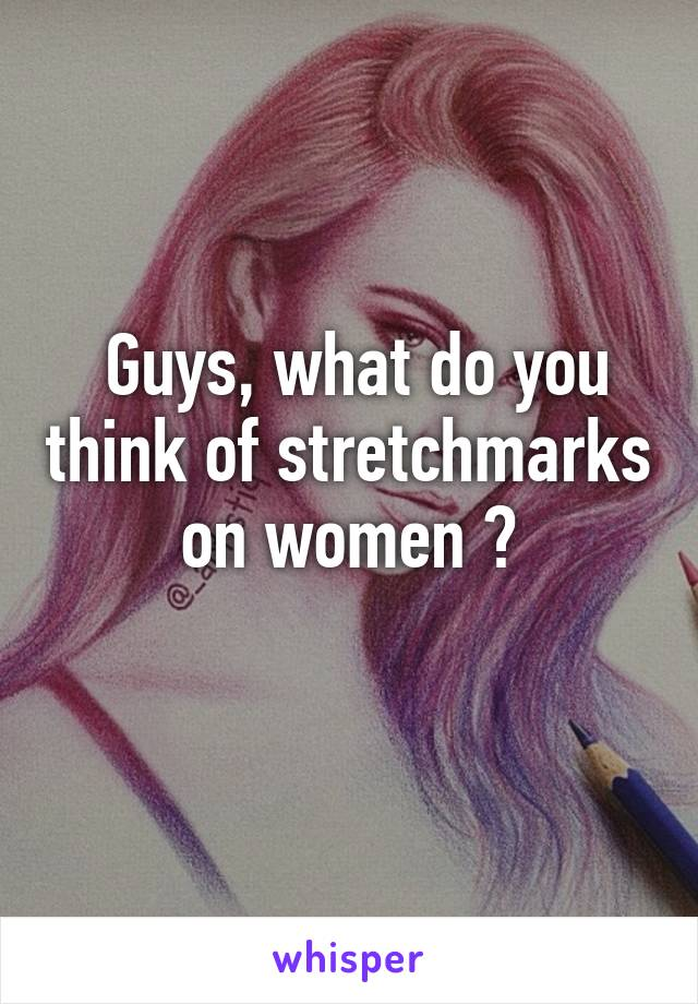Guys, what do you think of stretchmarks on women ?