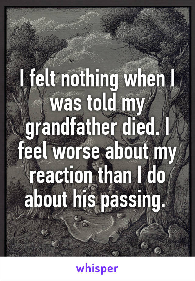 I felt nothing when I was told my grandfather died. I feel worse about my reaction than I do about his passing.