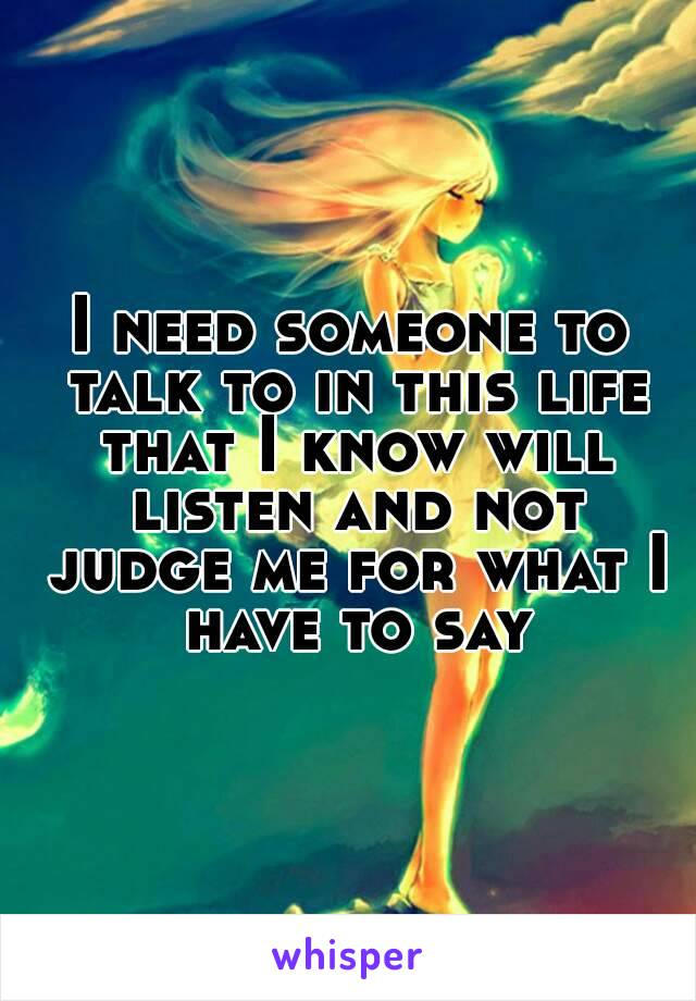 I need someone to talk to in this life that I know will listen and not judge me for what I have to say