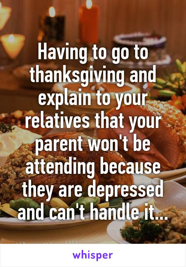 Having to go to thanksgiving and explain to your relatives that your parent won't be attending because they are depressed and can't handle it...