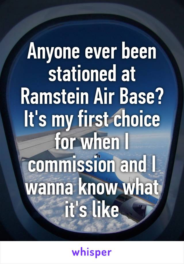 Anyone ever been stationed at Ramstein Air Base? It's my first choice for when I commission and I wanna know what it's like
