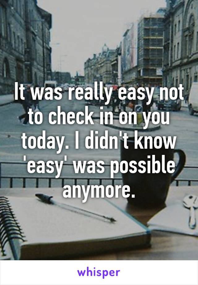 It was really easy not to check in on you today. I didn't know 'easy' was possible anymore.