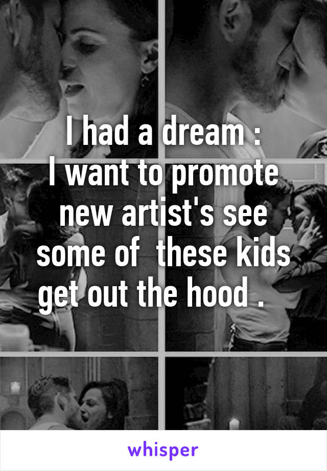 I had a dream : I want to promote new artist's see some of  these kids get out the hood .