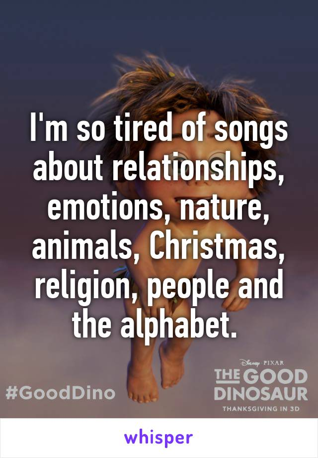 I'm so tired of songs about relationships, emotions, nature, animals, Christmas, religion, people and the alphabet.