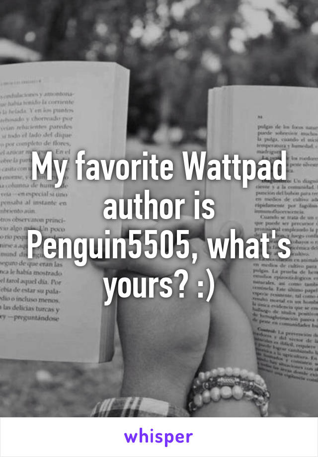 My favorite Wattpad author is Penguin5505, what's yours? :)