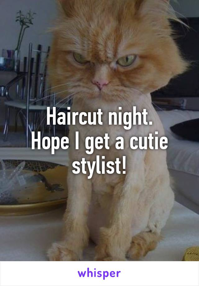 Haircut night. Hope I get a cutie stylist!