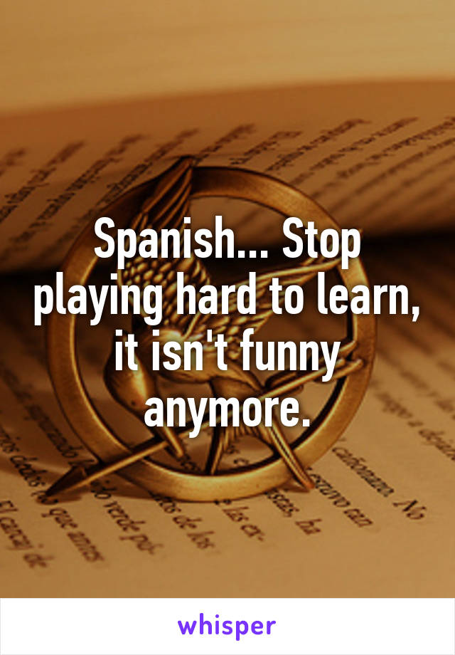 Spanish... Stop playing hard to learn, it isn't funny anymore.