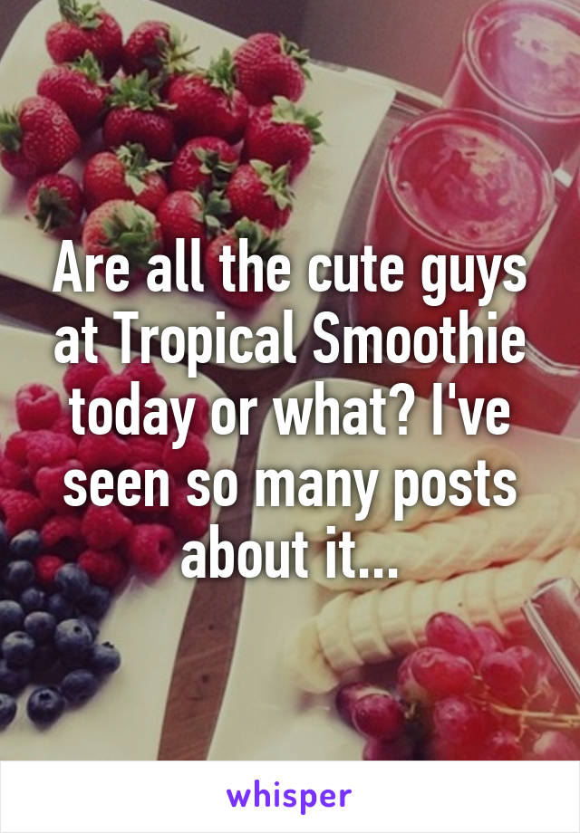 Are all the cute guys at Tropical Smoothie today or what? I've seen so many posts about it...