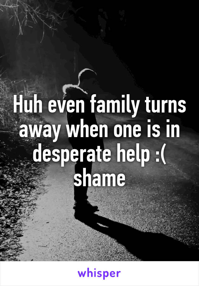 Huh even family turns away when one is in desperate help :( shame
