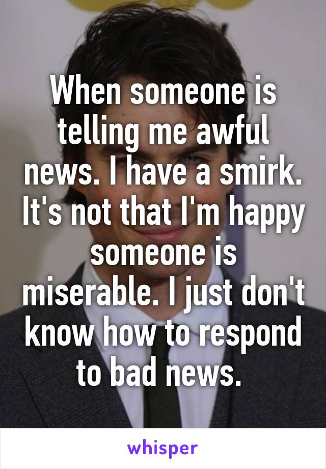 When someone is telling me awful news. I have a smirk. It's not that I'm happy someone is miserable. I just don't know how to respond to bad news.