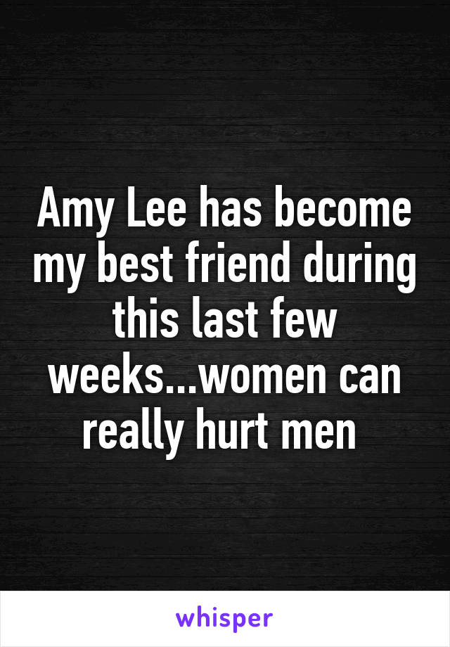 Amy Lee has become my best friend during this last few weeks...women can really hurt men
