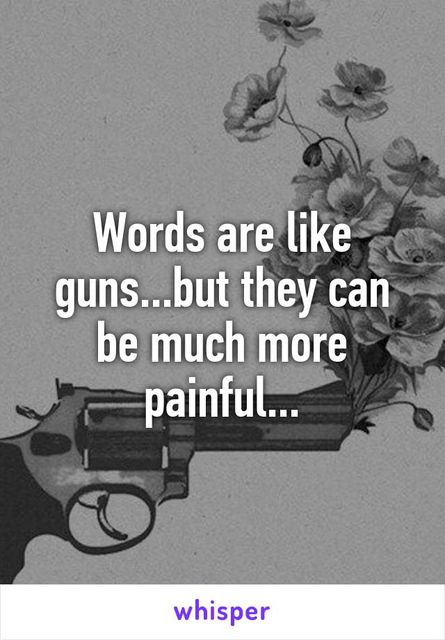 Words are like guns...but they can be much more painful...