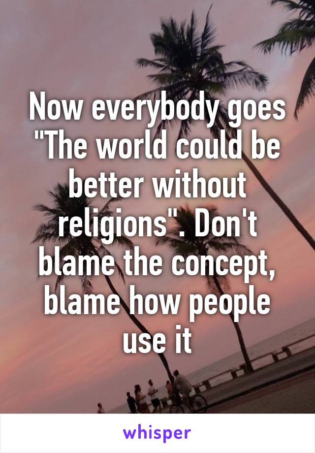 "Now everybody goes ""The world could be better without religions"". Don't blame the concept, blame how people use it"