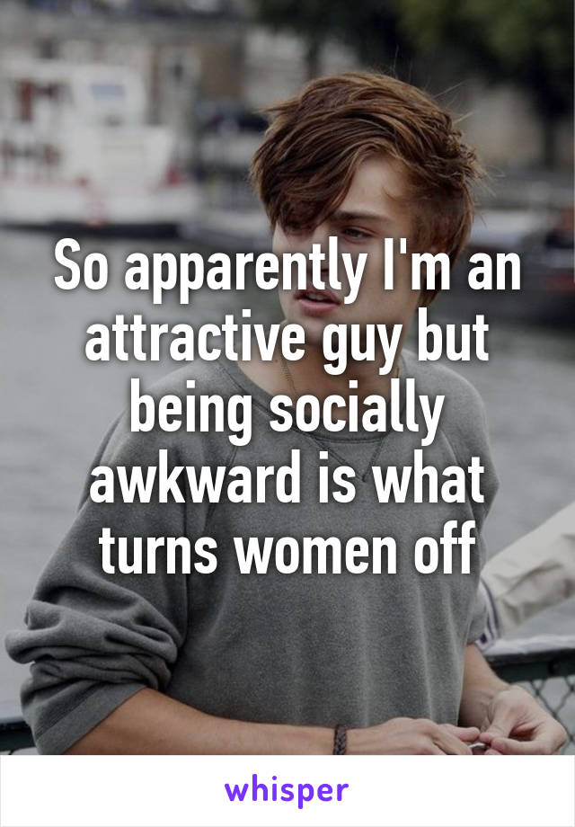 So apparently I'm an attractive guy but being socially awkward is what turns women off