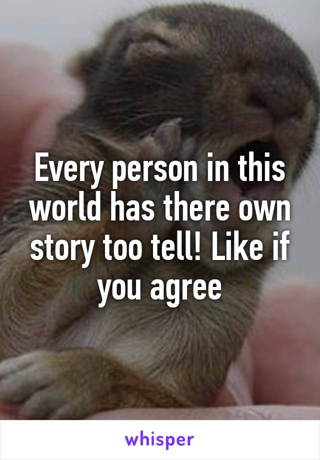 Every person in this world has there own story too tell! Like if you agree