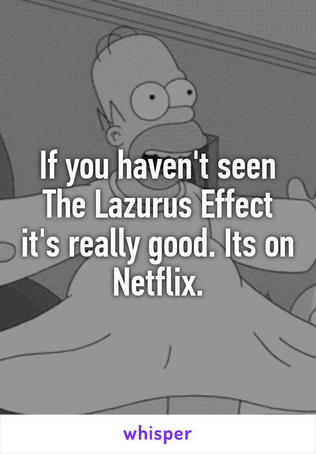 If you haven't seen The Lazurus Effect it's really good. Its on Netflix.
