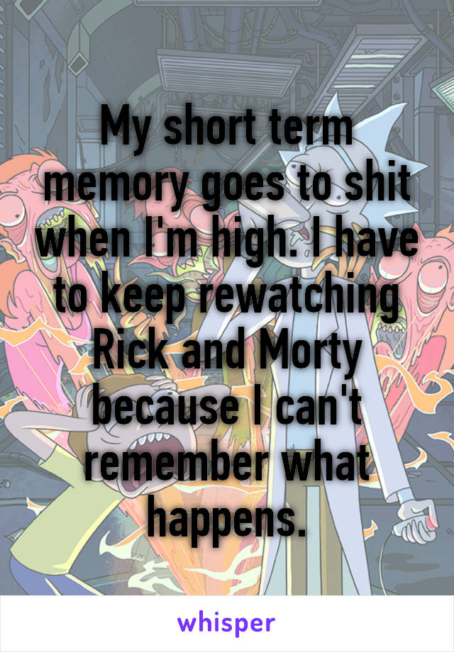 My short term memory goes to shit when I'm high. I have to keep rewatching Rick and Morty because I can't remember what happens.
