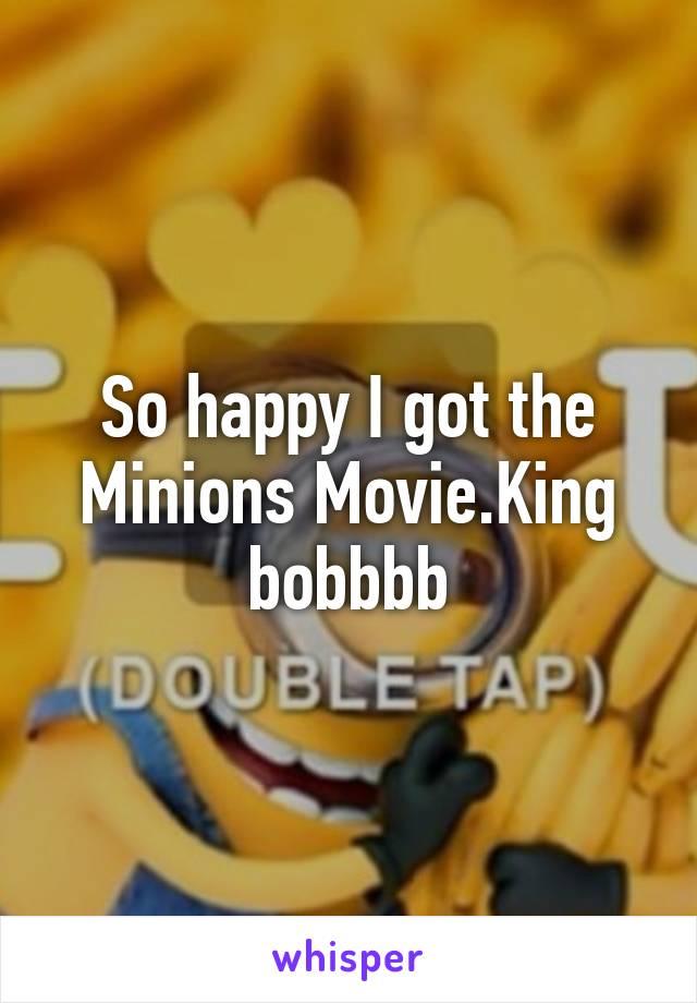 So happy I got the Minions Movie.King bobbbb