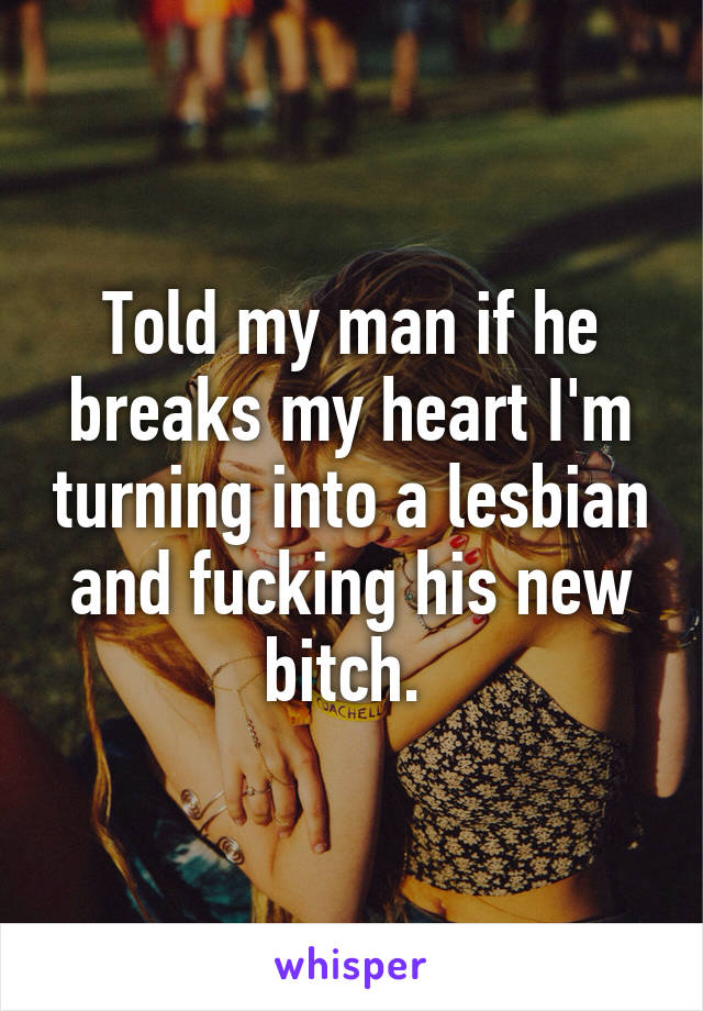 Told my man if he breaks my heart I'm turning into a lesbian and fucking his new bitch.