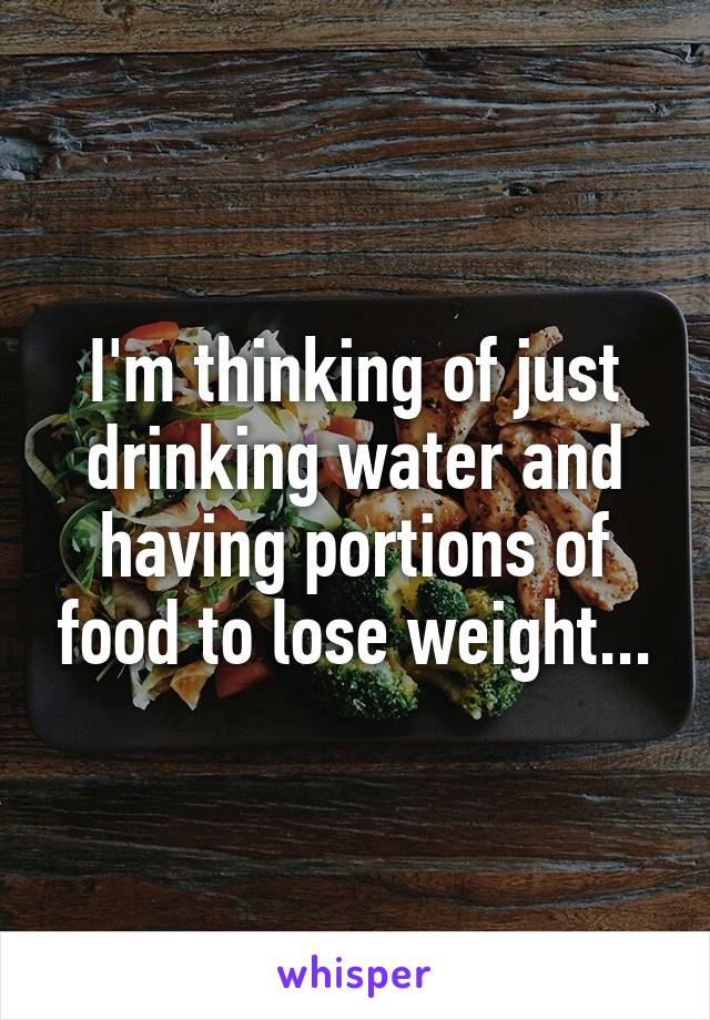 I'm thinking of just drinking water and having portions of food to lose weight...