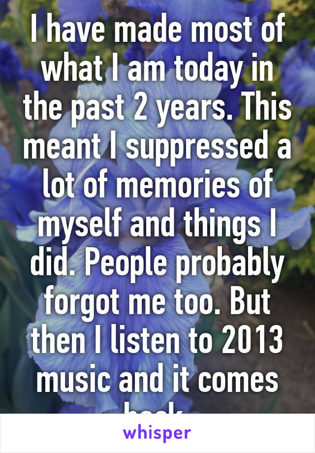 I have made most of what I am today in the past 2 years. This meant I suppressed a lot of memories of myself and things I did. People probably forgot me too. But then I listen to 2013 music and it comes back.