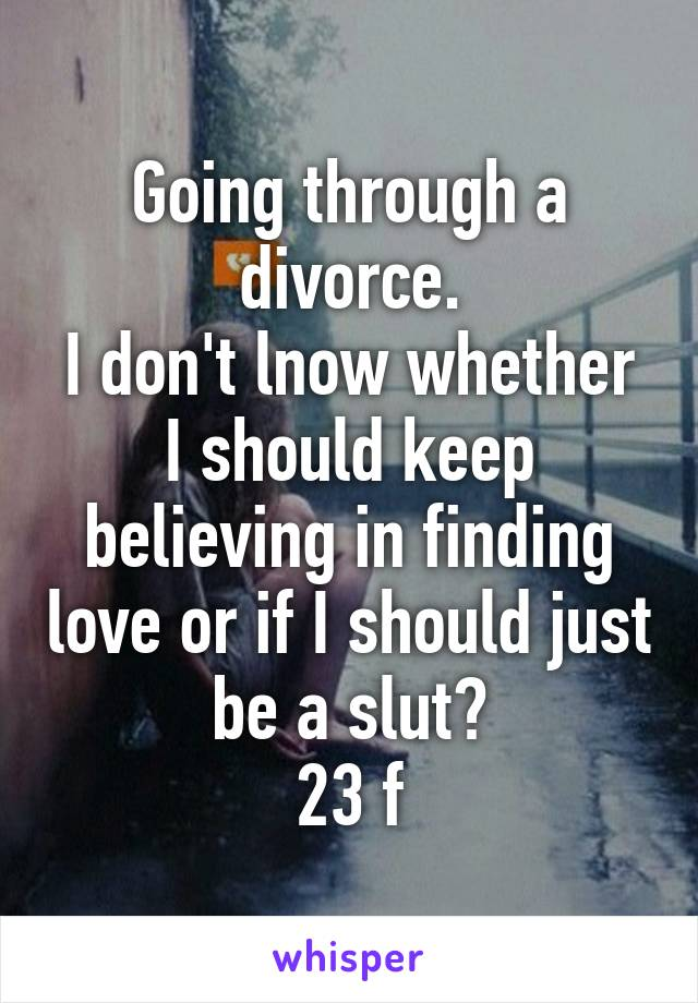 Going through a divorce. I don't lnow whether I should keep believing in finding love or if I should just be a slut? 23 f