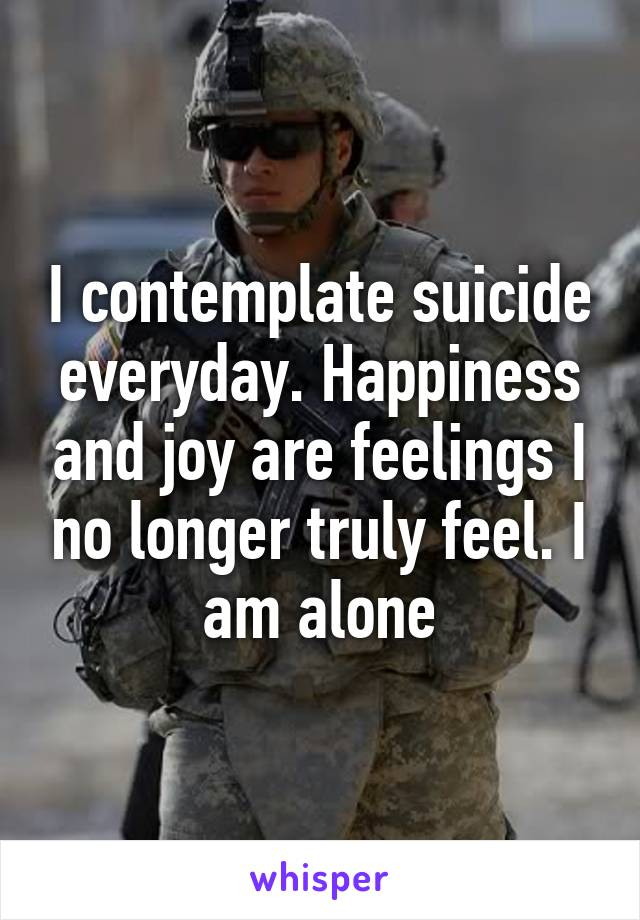 I contemplate suicide everyday. Happiness and joy are feelings I no longer truly feel. I am alone