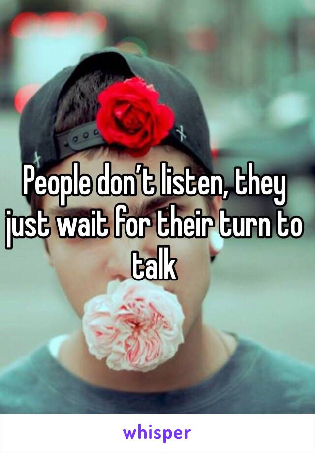 People don't listen, they just wait for their turn to talk