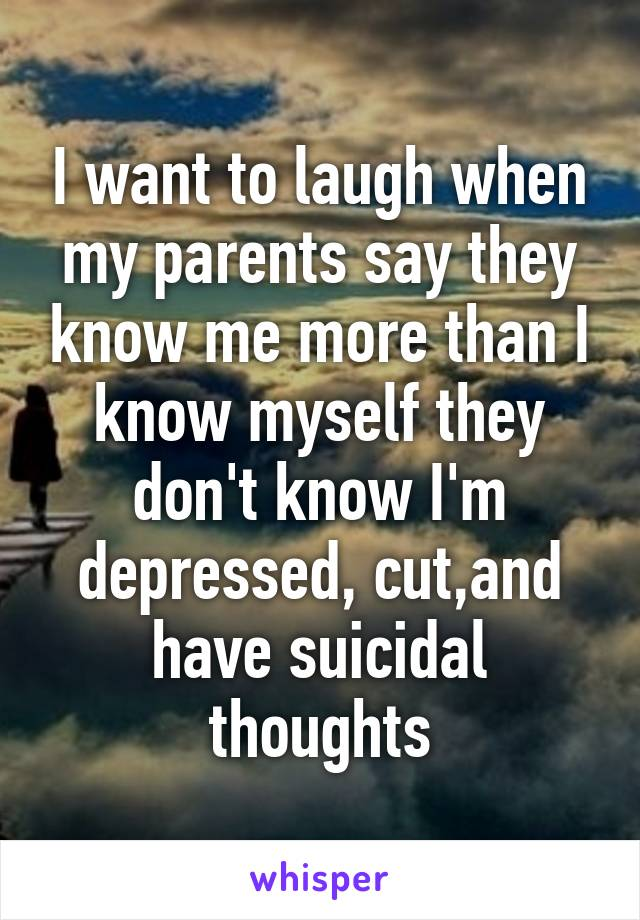 I want to laugh when my parents say they know me more than I know myself they don't know I'm depressed, cut,and have suicidal thoughts