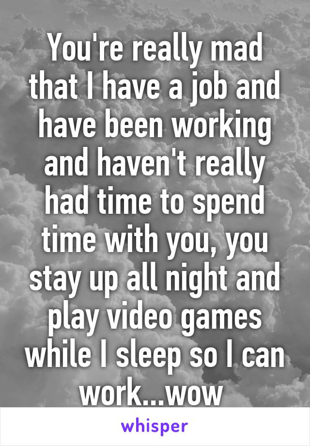 You're really mad that I have a job and have been working and haven't really had time to spend time with you, you stay up all night and play video games while I sleep so I can work...wow