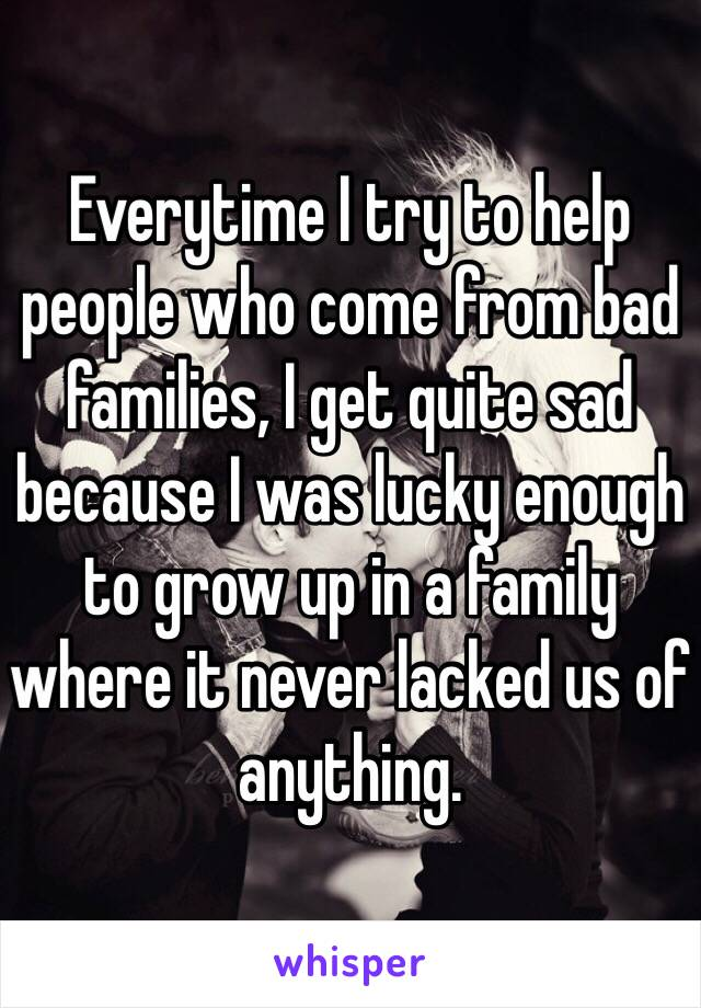 Everytime I try to help people who come from bad families, I get quite sad because I was lucky enough to grow up in a family where it never lacked us of anything.