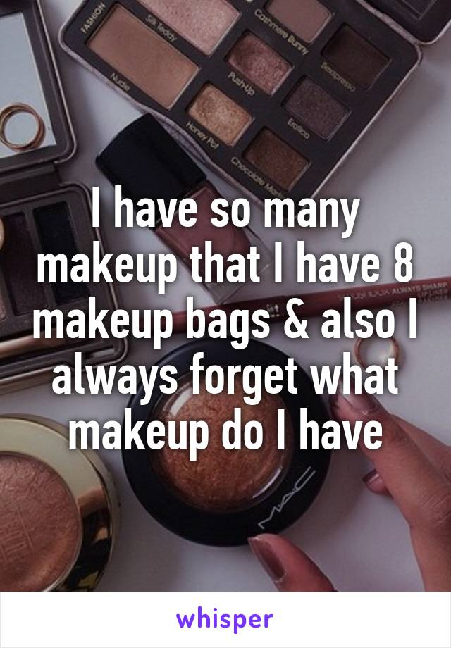 I have so many makeup that I have 8 makeup bags & also I always forget what makeup do I have