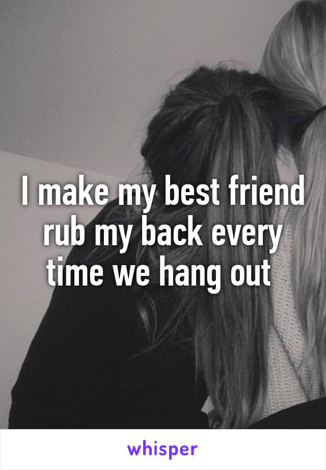 I make my best friend rub my back every time we hang out