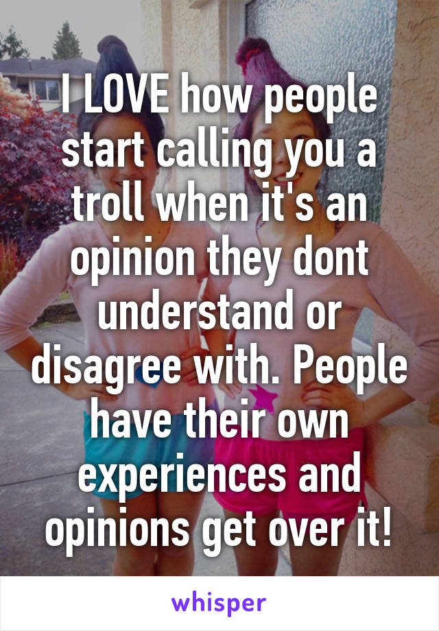 I LOVE how people start calling you a troll when it's an opinion they dont understand or disagree with. People have their own experiences and opinions get over it!