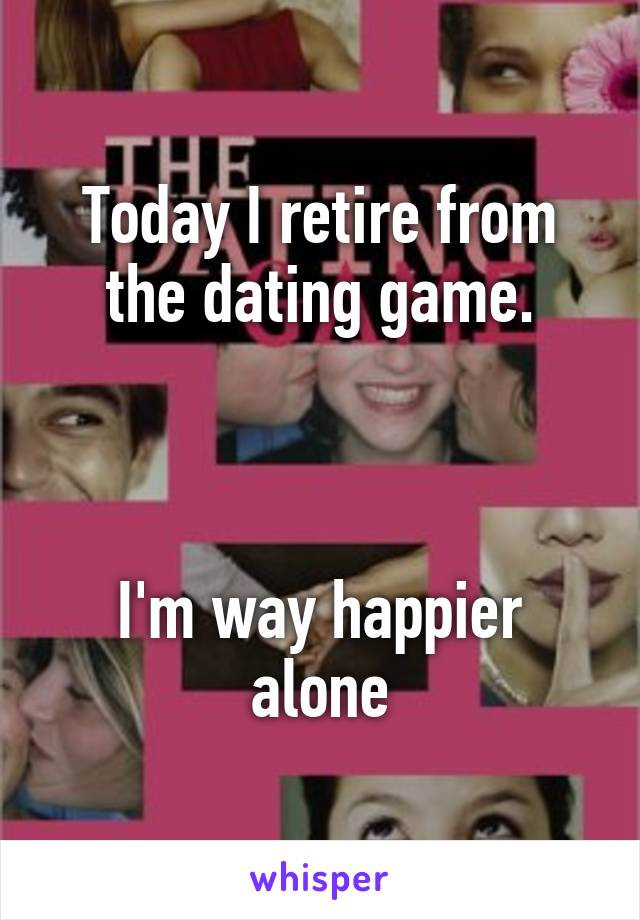 Today I retire from the dating game.    I'm way happier alone