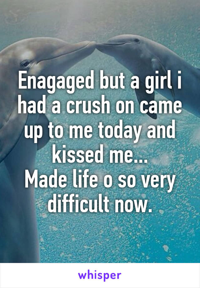 Enagaged but a girl i had a crush on came up to me today and kissed me... Made life o so very difficult now.