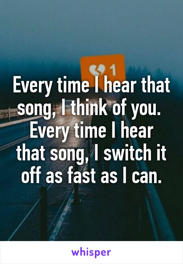 Every time I hear that song, I think of you.  Every time I hear that song, I switch it off as fast as I can.