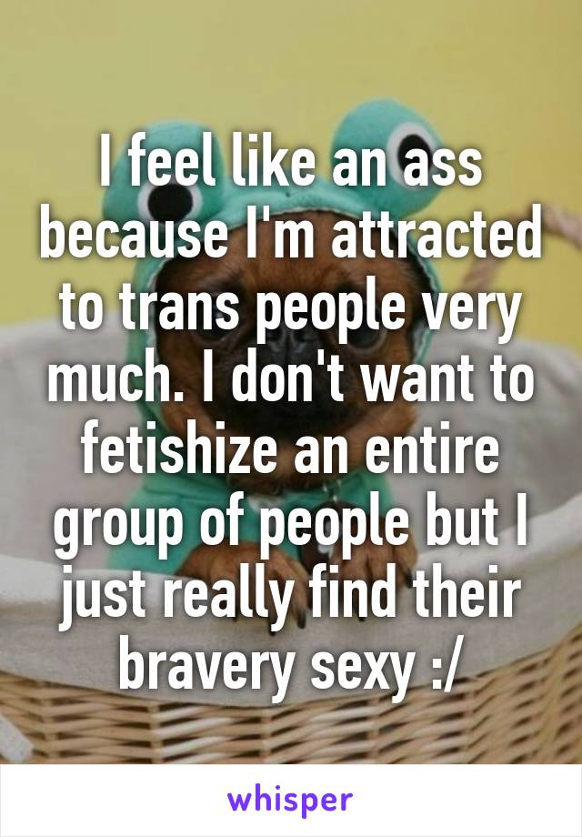 I feel like an ass because I'm attracted to trans people very much. I don't want to fetishize an entire group of people but I just really find their bravery sexy :/
