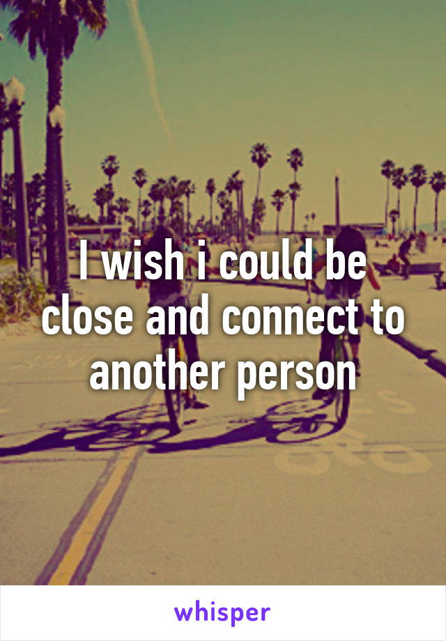I wish i could be close and connect to another person