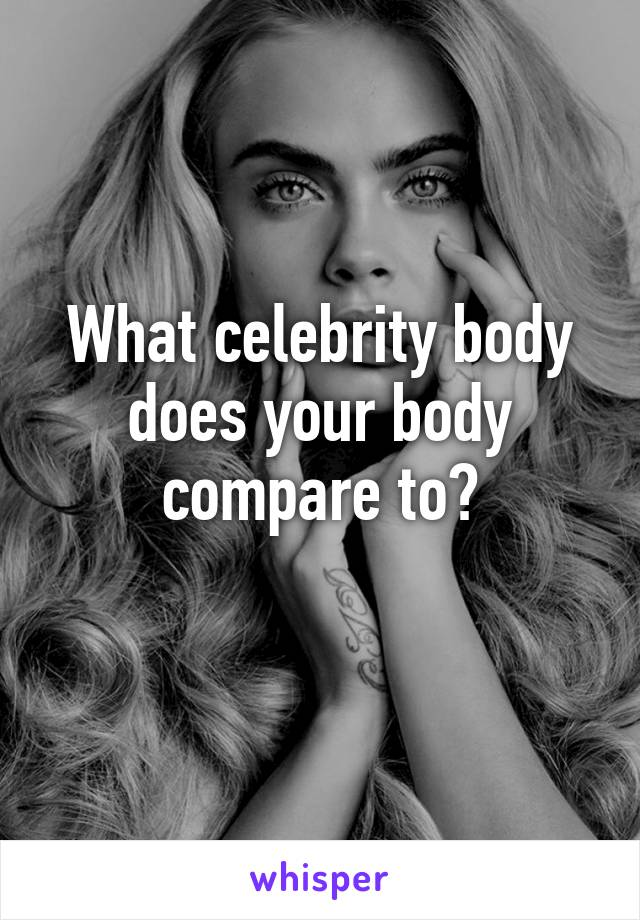 What celebrity body does your body compare to?