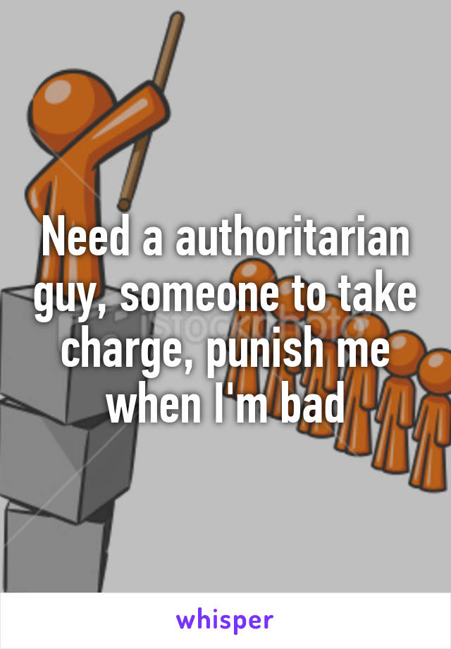 Need a authoritarian guy, someone to take charge, punish me when I'm bad